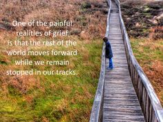 One of the painful realities of grief is that the rest of the world moves forward while we remain stopped in our tracks.