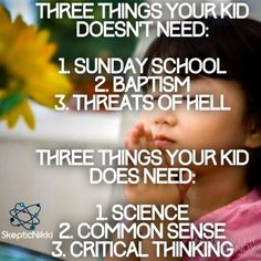 Atheism, Religion, God is Imaginary. Three things your kid doesn't need: 1. Sunday school. 2. Baptism. 3. Threats of hell. Three things your kid does need: 1. Science. 2. Common sense. 3. Critical thinking.