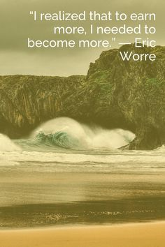 """""""I realized that to earn more, I needed to become more."""" ― Eric Worre"""