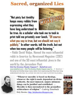 """Sacred, organized Lies: Did the Exodus Really Happen? """"Not piety but timidity keeps many rabbis from expressing what they have long understood to be true. As a scholar who took me to task in print told me privately over lunch, """"Of course what you say is true, but we should not say it publicly."""" In other words, tell the truth, but not when too many people will be listening."""" – Rabbi David Wolpe https://www.pinterest.com/holyheretics/sacred-organized-lies/"""