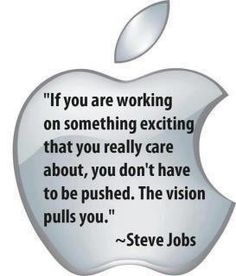 If you are working on something exciting that you really care about, you don't have to be pushed. The vision pulls you. ~ Steve Jobs