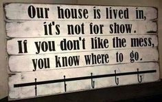 "DIY sign idea with this saying ""Our house is lived in, it's not for show. If you don't like the mess you know where to go."""