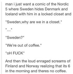 Ok sooo Finland and then Norway are the largest coffee consumers in the world ...so that explains this, it's also hilarious .. but since Ice and Den are 3rd and 4th I think they would turn on Su-san when he told them...