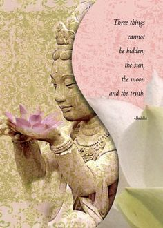 ...Three things cannot be hidden, the sun, the moon and the truth. ~ Buddha