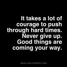 It takes a lot of courage to push through hard times. Never give up. Good things are coming your way.