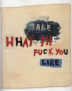 Take What the Fuck You Like, 2001. Appliqué and drawing on calico 60x50cm Luard, H. and Miles, P. eds., 2006. Tracey Emin. New York Rizzoli International Publications Inc.
