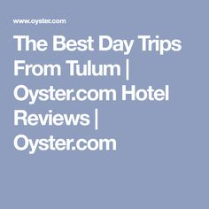 The Best Day Trips From Tulum   Oyster.com Hotel Reviews   Oyster.com