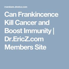 Can Frankincence Kill Cancer and Boost Immunity   Dr.EricZ.com Members Site