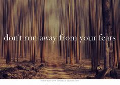 don't run away from your fears