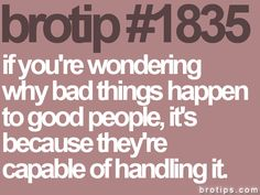 bad things happen to good people because they're capable of handling it <3