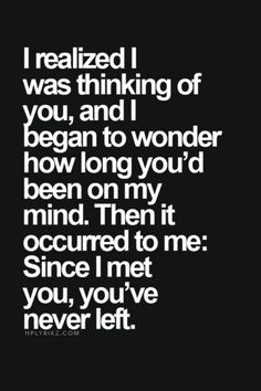 I realized I was thinking of you and I began to wonder how long you've been on my mind. Then it occurred to me: Since i met you , you've never left