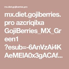 mx.diet.gojiberries.pro azcriqilxa GojiBerries_MX_Green1 ?esub=-6AnVzAi4KAeMElA0x3gACAf4BAAJKHAEAAtgeAkkBAQAE6ZieagAAAA&subacc=dF8VBQ315NVLF3F91RJEMM9S&subacc2=revcontent&subacc3=2040685&subacc4=31783&rid=-5AAAAAAACAf4AAAAAAAAE9To_cwAA