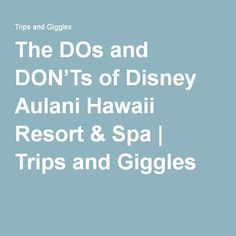 The DOs and DON'Ts of Disney Aulani Hawaii Resort & Spa | Trips and Giggles