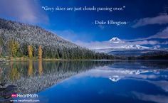 Grey skies are just clouds passing over. - Duke Ellington