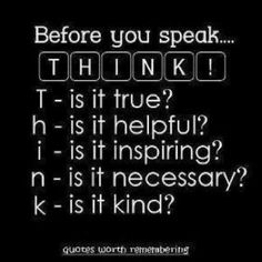 Before you speak... #THINK! Is it True? It is Helpful? Is it Inspiring? Is it Necessary? Is it Kind?