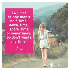I will not be any man's half-time, down-time, spare-time, or sometimes. So don't waste my time. -- Anon