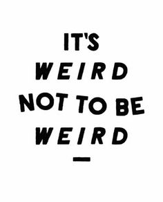 I guess everyone is weird in some way or the other. I definately know me and my friends are weird cuz we sure as he'll ain't normal and who wants to be normal. Normal is boring