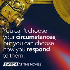 You can't choose your circumstances, but you can choose how you respond to them.