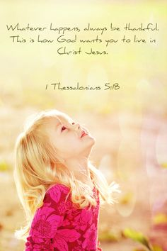 1 Thessalonians 5 18 ~ Whatever happens always be faithful, this is how God wants you to live in Christ Jesus...