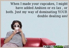 When I made your cupcakes, I might have added Ambien or ex-lax , or both. Just my way of dominating YOUR double dealing ass!