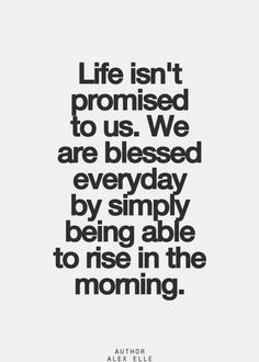 Life isn't promised to us.  We are blessed everyday by simply being able to rise in the morning.