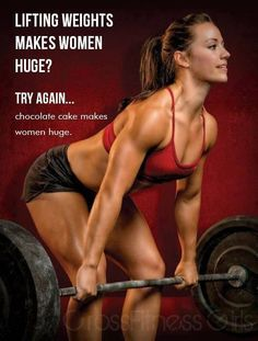 Lifting weights makes women huge? Try again...chocolate cake makes women huge.  #truth #motivational