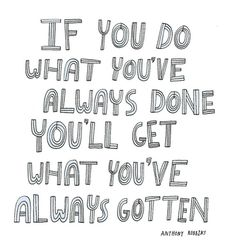 If you do what you've always done, you'll get what you've always gotten. -- quote by Anthony Robbins from Inspiration Station's Persist channel