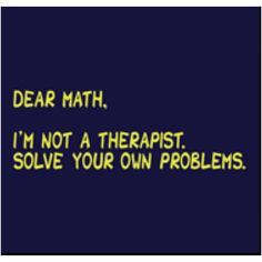 NO! Math, you're amazing and I love solving your problems. Don't listen to them, I love you.