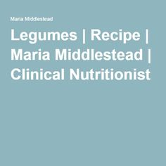 Legumes | Recipe | Maria Middlestead | Clinical Nutritionist