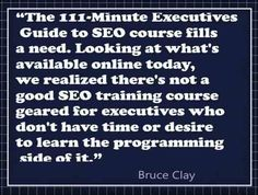 "108 Famous Picture SEO Quotes from Top Marketers-image-20,""The 111-Minute Executives Guide to SEO course fills a need. Looking at what's available online today, we realized there's not a good SEO training course geared for executives who don't have time or desire to learn the programming side of it."" ― Bruce Clay"