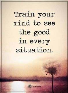 quotes Train your mind to see the good in every situation.