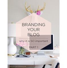 Branding Your Blog // Part 1: Why it is SO Important