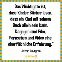 """""""Das Wichtigste ist, dass Kinder Bücher lesen, dass ein kind mit seinem Buch allein sein kann. Dagegen sind Film, Fernsehen und Video eine oberflächliche Erfahrung."""" - Ein Zitat von Astrid Lindgren #AstridLindgren #quote #Bücher #lesen"""