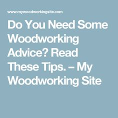 Do You Need Some Woodworking Advice? Read These Tips. – My Woodworking Site