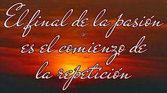 El final de la pasión es el comienzo de la repetición.