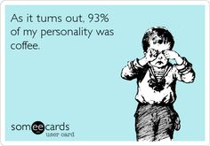 As it turns out, 93% of my personality was coffee.