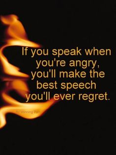 That's exactly what you're going to do if you speak when you're angry.