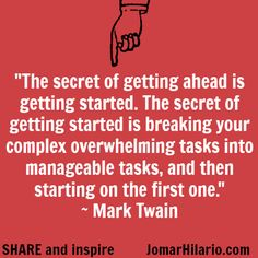 """The secret of getting ahead is getting started. The secret of getting started is breaking your complex overwhelming tasks into manageable tasks, and then starting on the first one."""" ~ MARK TWAIN"""