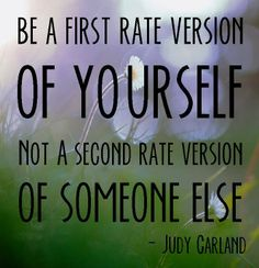 Be a first rate version of yourself not a second rate version of someone else. - Judy Garland - StrengthsFinder