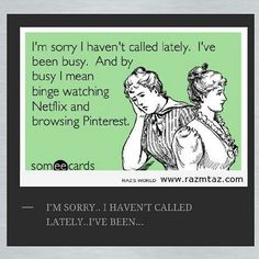 Busy bingeing on Netflix and Pinterest