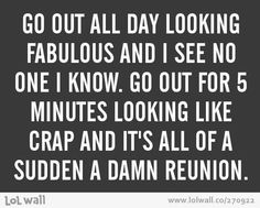OMG! Isn't this JUST the truth! The ONE time I decide to just relax, I ALWAYS end up having to go out unexpectedly & of course I see 20 people & they are ALWAYS the WORST people to see.when you look a mess! I HATE that!::lesigh::