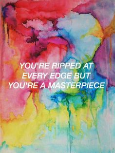 You're ripped at every edge but you're a masterpiece.