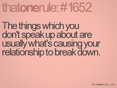 The things which you don't speak up about are usually what's causing your relationship to break down.