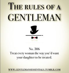 Rules Of A Gentleman - NUMBER 306, TREAT EVERY WOMAN THE WAY YOU'D WANT YOUR DAUGHTER TO BE TREATED.