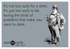 It's not too early for a drink. It's just too early to be having the kinds of problems that make you want to drink.