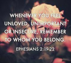 Whenever you feel unloved, unimportant or insecure, remember to whom you belong. Ephesians 2:19-22