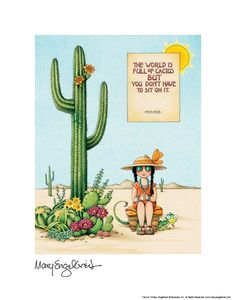 The world is full of cactus but you don't have to sit on it.   Mary Engelbreit