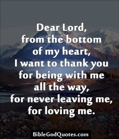 Dear Lord, from the bottom of my heart, I want to thank you for being with me all the way, for never leaving me, for loving me.