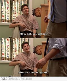 ARRESTED DEVELOPMENT. Hey pal, you alone? Almost Always. Lol. Poor George Michael.