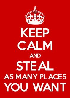 KEEP CALM and STEAL AS MANY PLACES YOU WANT